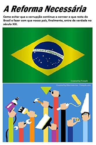 A reforma necessária: Como evitar que a corrupção continue a corroer o que resta do Brasil e fazer com que nosso país, finalmente, entre de verdade no século XXI (Portuguese Edition)