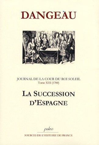 Journal d'un courtisan à la Cour du Roi Soleil : Tome 13, La succession d'Espagne (1700) par Marquis de Dangeau