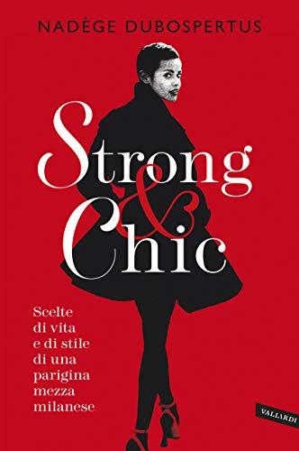 Strong & chic. Scelte di vita e di stile di una parigina mezza milanese