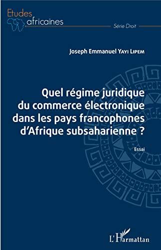 Quel régime juridique du commerce électronique dans les pays francophones d'Afrique subsaharienne ?: Essai par Joseph emmanuel Yayi Lipem