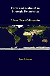 Force And Restraint In Strategic Deterrence: A Game-theorist's Perspective by Strategic Studies Institute (2014-06-20)