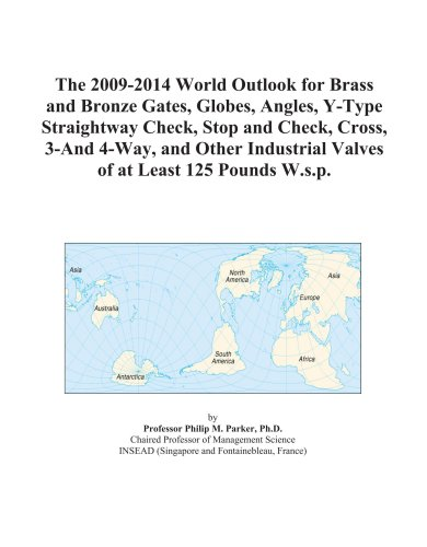 The 2009-2014 World Outlook for Brass and Bronze Gates, Globes, Angles, Y-Type Straightway Check, Stop and Check, Cross, 3-And 4-Way, and Other Industrial Valves of at Least 125 Pounds W.s.p.