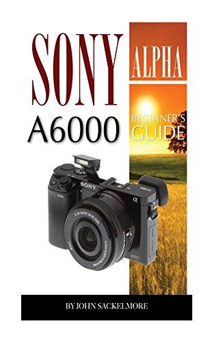Sony Alpha A6000: Beginner's Guide (English Edition) por John Sackelmore