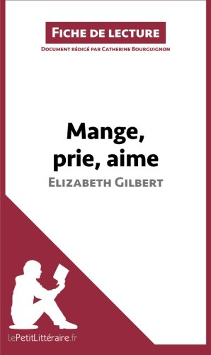 Mange, prie, aime d'Elizabeth Gilbert (Fiche de lecture): Rsum Complet Et Analyse Dtaille De L'oeuvre