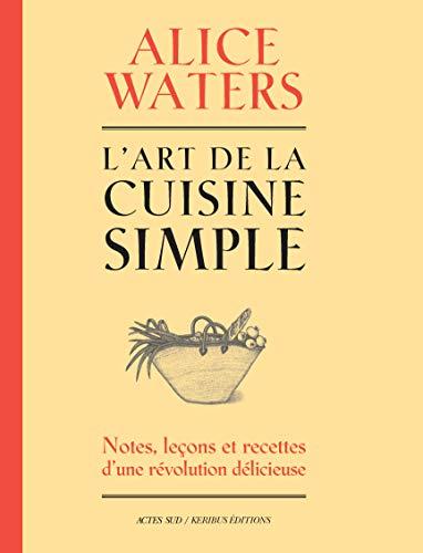 L'art de la cuisine simple: Notes, leçons et recettes d'une révolution délicieuse
