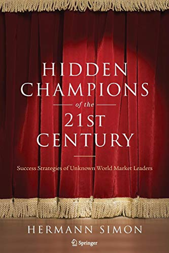 Hidden Champions of the Twenty-First Century: The Success Strategies of Unknown World Market Leaders -