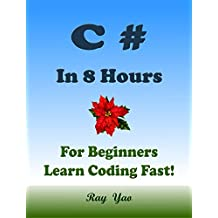C#: In 8 Hours, For Beginners, Learn Coding Fast! C# Programming Language, C# Crash Course, C# Quick Start Guide, C# Tutorial Book with Hands-On Projects, In Easy Steps! An Ultimate Beginner's Guide!