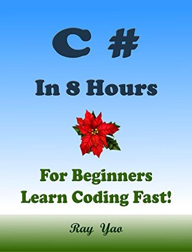 C#: In 8 Hours, For Beginners, Learn C# Coding Fast! C Sharp Programming Language, Crash Course, Quick Start Guide, Tutorial Book with Hands-On Projects, In Easy Steps! An Ultimate Beginner's Guide!