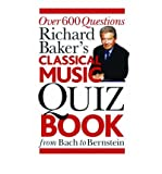 [(The Classical Music Quiz Book: Over 6000 Questions from Bach to Bernstein * * )] [Author: Richard Baker] [Sep-2006]