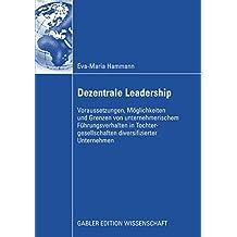 Dezentrale Leadership: Voraussetzungen, Möglichkeiten und Grenzen von unternehmerischem Führungsverhalten in Tochtergesellschaften diversifizierter Unternehmen