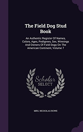 The Field Dog Stud Book: An Authentic Register of Names, Colors, Ages, Pedigrees, Sex, Winnings and Owners of Field Dogs on the American Continent, Volume 7