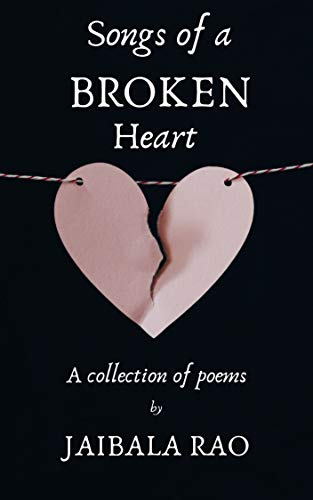 Songs of A Broken Heart: A Collection of poems by [Rao, Jaibala]