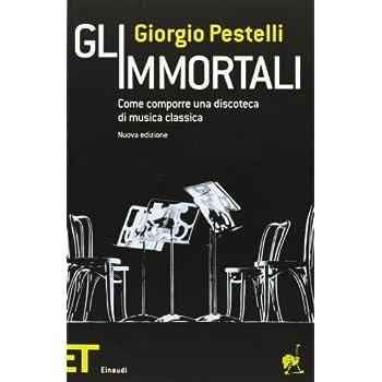 Gli Immortali. Come Comporre Una Discoteca Di Musica Classica