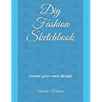 Diy Fashion Sketchbook: Create and Drawing Your Own Design With 200 Pages Fashion Sketchpad