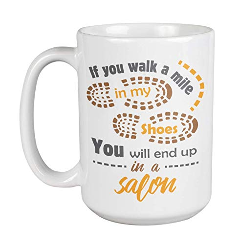 If You Walk A Mile In My Shoes, You Will End Up In A Salon Coffee & Tea Gift Mug For A Barber, Hairdresser, Hair Stylist, Haircutter, Beautician, Cosmetologist, Makeup Artist, Coiffeur & Women (15oz)
