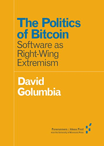 The Politics of Bitcoin: Software as Right-Wing Extremism (Forerunners: Ideas First) by [Golumbia, David]