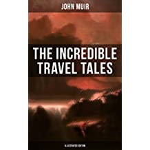 The Incredible Travel Tales of John Muir (Illustrated Edition): Adventure Memoirs & Wilderness Studies from the Naturalist, Environmental Philosopher and ... and Picturesque California (English Edition)