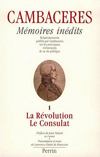 Mémoires inédits de Cambacérès : éclaircissements publiés par Cambaceres sur les principaux événements de sa vie politique. Tome 1 : La Révolution et le Consulat par Chantal de Brancion (Broché)