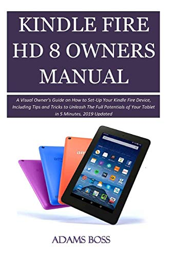KINDLE FIRE HD 8 OWNER'S MANUAL: A Visual Owner's Guide on How to Set-Up Your Kindle Fire Device, Including Tips and Tricks to Unleash The Full Potentials of Your Tablet in 5 Minutes, 2019 Updated (Fire Manual Owners Amazon)