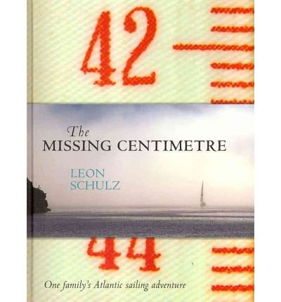 [ THE MISSING CENTIMETRE ONE FAMILY'S ATLANTIC SAILING ADVENTURE BY SCHULZ, LEON](AUTHOR)HARDBACK