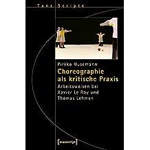 Choreographie als kritische Praxis: Arbeitsweisen bei Xavier Le Roy und Thomas Lehmen (TanzScripte)