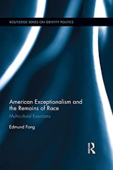 American Exceptionalism and the Remains of Race: Multicultural Exorcisms (Routledge Series on Identity Politics) by [Fong, Edmund]