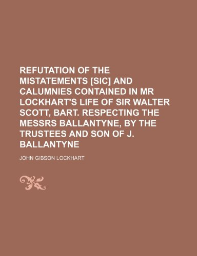 Refutation of the Mistatements [Sic] and Calumnies Contained in Mr Lockhart's Life of Sir Walter Scott, Bart. Respecting the Messrs Ballantyne, by the Trustees and Son of J. Ballantyne