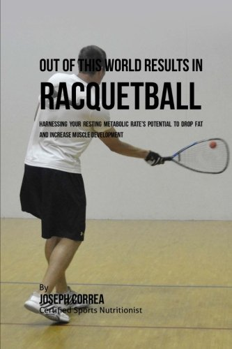 Out of This World Results in Racquetball: Harnessing Your Resting Metabolic Rate's Potential to Drop Fat and Increase Muscle Development por Joseph Correa (Certified Sports Nutritionist)