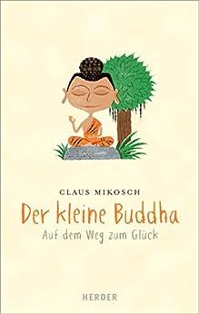 Der kleine Buddha: Auf dem Weg zum Glück von [Mikosch, Claus]