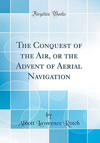 The Conquest of the Air, or the Advent of Aerial Navigation (Classic Reprint)