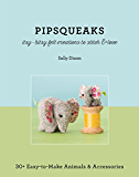 Pipsqueaks-Itsy-Bitsy Felt Creations to Stitch & Love: 30+ Easy-to-Make Animals & Accessories