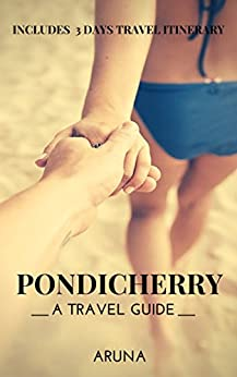 Pondicherry: A Travel Guide: Includes 3 Days Travel Itinerary by [Aruna]