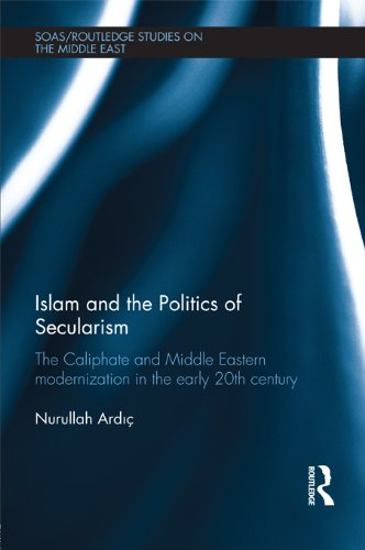 Islam and the Politics of Secularism: The Caliphate and Middle Eastern Modernization in the Early 20th Century (SOAS/Routledge Studies on the Middle East Book 16) Epub Descargar Gratis