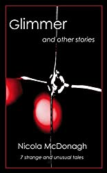 Glimmer and other stories: Unusual and curious tales of magical realism, horror, mystery, suspense and love
