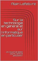 Sur la technologie en général et sur l'informatique en particulier: Un recueil de textes courts, utiles et percutants !
