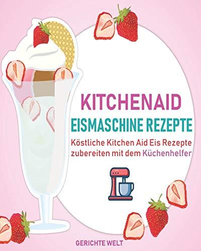 Kitchenaid Eismaschine Rezepte: Köstliche Kitchen Aid Eis Rezepte zubereiten mit dem Küchenhelfer (Eis-desserts)