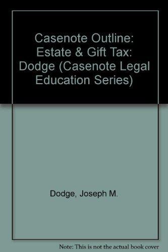 Casenote Outline: Estate & Gift Tax: Dodge (Casenote Legal Education Series) by Joseph M. Dodge (2000-01-01)