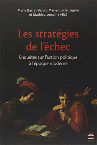Les stratégies de l'échec : Enquêtes sur l'action politique à l'époque moderne par Marie Barral-Baron, Marie-Clarté Lagrée, Mathieu Lemoine, Collectif