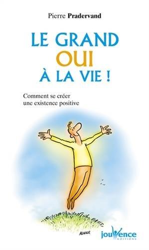 Le grand oui à la vie ! : Comment se créer une existence positive par Pierre Pradervand