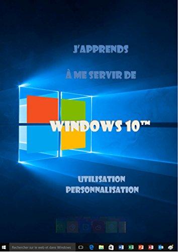 J'apprends à me servir de Windows 10: Utilisation et personnalisation par joel Green