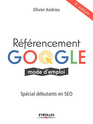 Référencement Google, mode d'emploi: Spécial débutants en SEO par Olivier Andrieu