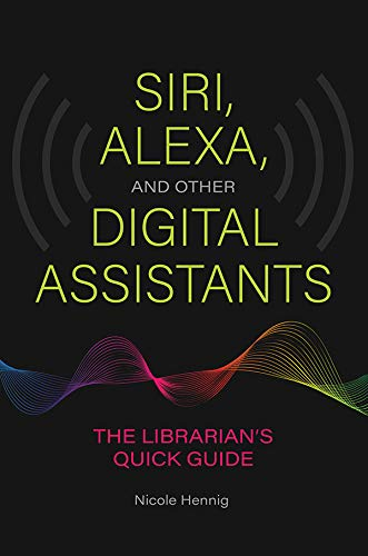 Siri, Alexa, and Other Digital Assistants: The Librarian's Quick Guide (English Edition) por Nicole Hennig