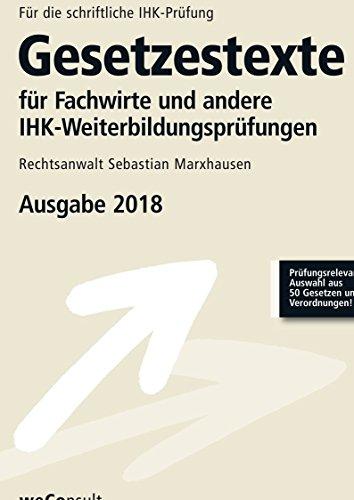 Gesetzestexte für Fachwirte und andere IHK-Weiterbildungsprüfungen: Prüfumngsrelevante Auswahl aus 50 Gesetzen und Verordnungen- Ausgabe 2018