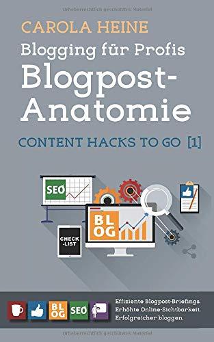 Blogging für Profis: Blogpost-Anatomie - Content Hacks to go 1: Effiziente Blogpost-Briefings. Erhöhte Online-Sichtbarkeit. Erfolgreicher bloggen.