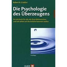 Die Psychologie des Überzeugens: Ein Lehrbuch für alle, die ihren Mitmenschen und sich selbst auf die Schliche kommen wollen by Robert B. Cialdini (2005-12-05)