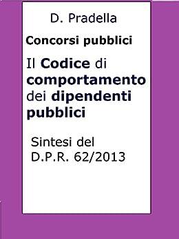 Il Codice di comportamento dei dipendenti pubblici: Sintesi del D.P.R. 62/2013 per concorsi pubblici di [Dario Pradella]