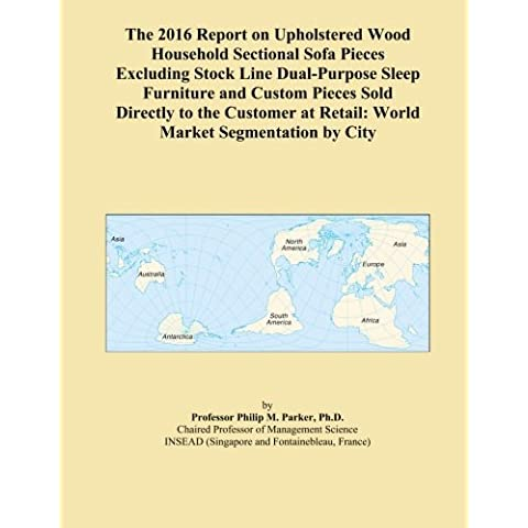 The 2016 Report on Upholstered Wood Household Sectional Sofa Pieces Excluding Stock Line Dual-Purpose Sleep Furniture and Custom Pieces Sold Directly ... at Retail: World Market Segmentation by