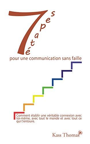 Télécharger 7 etapes pour une communication sans faille: Comment établir une véritable connexion avec toi-m-ecirc;me, avec tout le monde et avec tout ce qui t'entoure. PDF Fichier