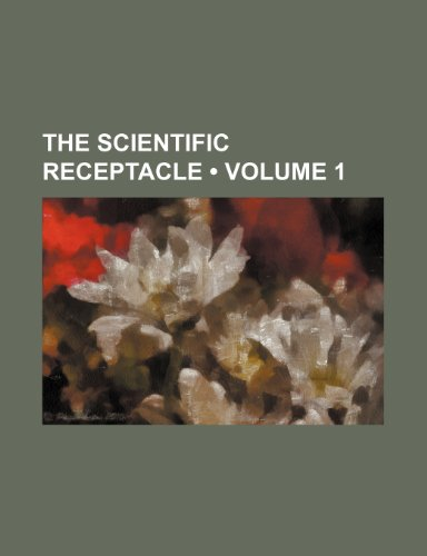 The Scientific Receptacle (Volume 1)