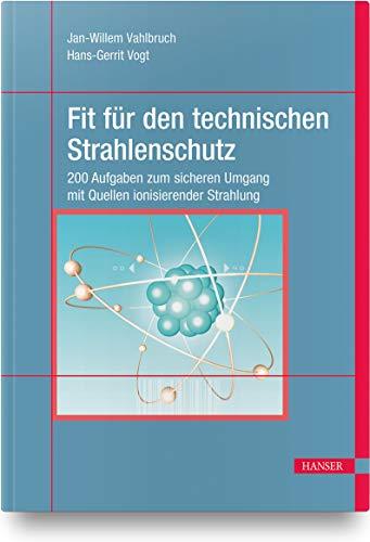 Fit für den technischen Strahlenschutz: 200 Aufgaben zum sicheren Umgang mit Quellen ionisierender Strahlung. Berücksichtigt StrlSchV/StrlSchG Stand 2019